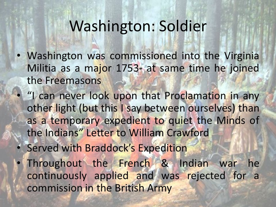 Washington: Soldier Washington was commissioned into the Virginia Militia as a major 1753- at same time he joined the Freemasons I can never look upon that Proclamation in any other light (but this I say between ourselves) than as a temporary expedient to quiet the Minds of the Indians Letter to William Crawford Served with Braddock's Expedition Throughout the French & Indian war he continuously applied and was rejected for a commission in the British Army