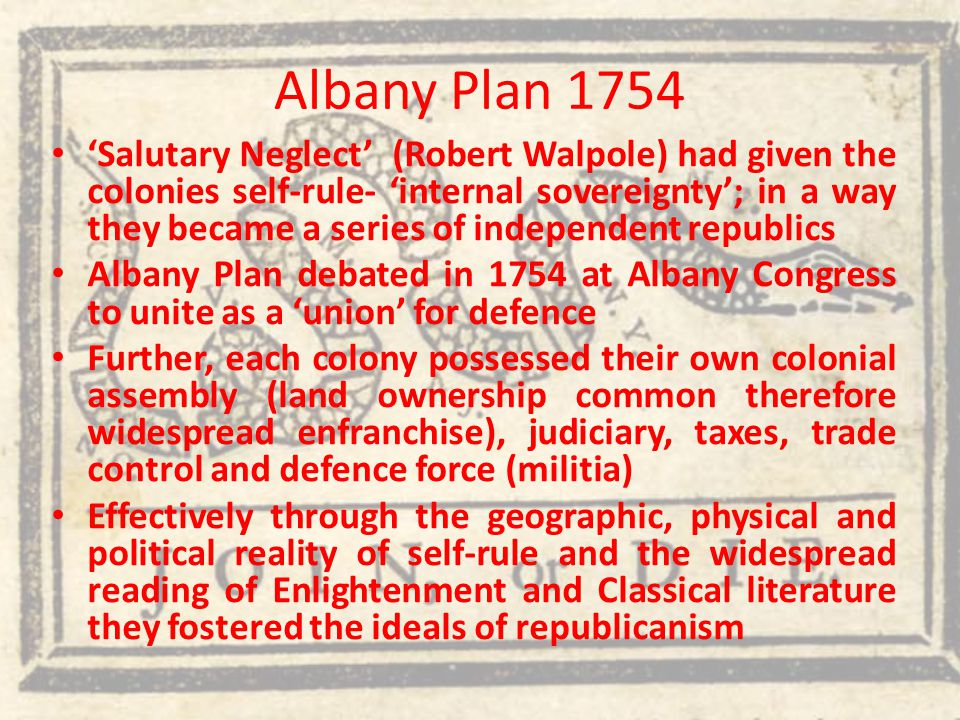 Albany Plan 1754 'Salutary Neglect' (Robert Walpole) had given the colonies self-rule- 'internal sovereignty'; in a way they became a series of independent republics Albany Plan debated in 1754 at Albany Congress to unite as a 'union' for defence Further, each colony possessed their own colonial assembly (land ownership common therefore widespread enfranchise), judiciary, taxes, trade control and defence force (militia) Effectively through the geographic, physical and political reality of self-rule and the widespread reading of Enlightenment and Classical literature they fostered the ideals of republicanism