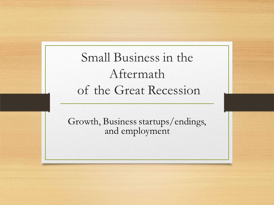 Small Business in the Aftermath of the Great Recession Growth, Business startups/endings, and employment