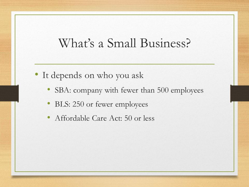 What's a Small Business? It depends on who you ask SBA: company with fewer than 500 employees BLS: 250 or fewer employees Affordable Care Act: 50 or l
