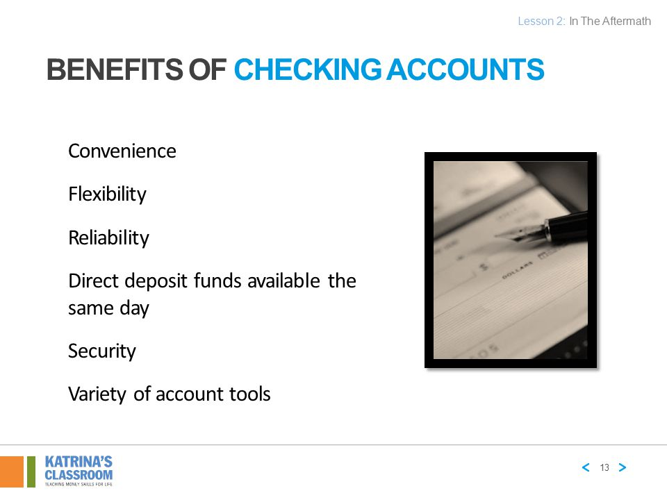 BENEFITS OF CHECKING ACCOUNTS Convenience Flexibility Reliability Direct deposit funds available the same day Security Variety of account tools 13 Les