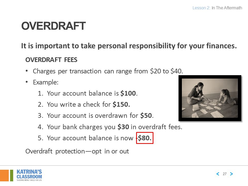 OVERDRAFT OVERDRAFT FEES Charges per transaction can range from $20 to $40. Example: 1.Your account balance is $100. 2.You write a check for $150. 3.Y