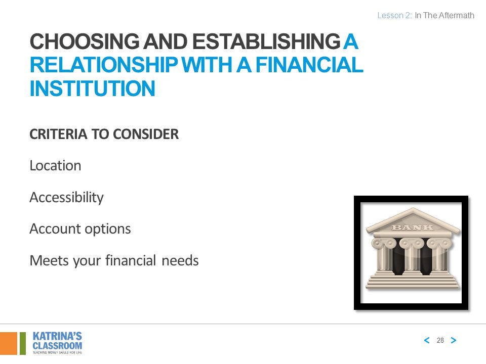 CHOOSING AND ESTABLISHING A RELATIONSHIP WITH A FINANCIAL INSTITUTION CRITERIA TO CONSIDER Location Accessibility Account options Meets your financial