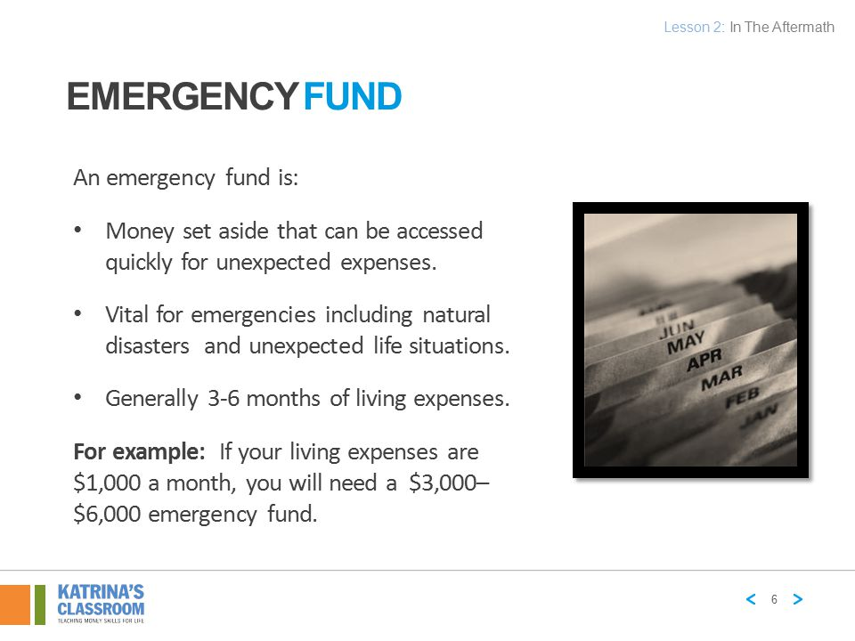 EMERGENCY FUND An emergency fund is: Money set aside that can be accessed quickly for unexpected expenses. Vital for emergencies including natural dis