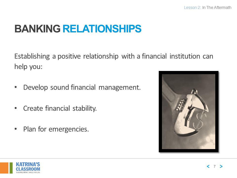 BANKING RELATIONSHIPS Establishing a positive relationship with a financial institution can help you: Develop sound financial management. Create finan