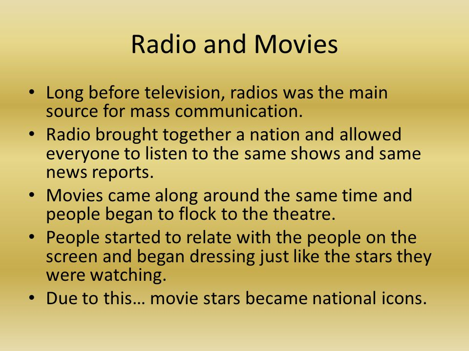 Radio and Movies Long before television, radios was the main source for mass communication. Radio brought together a nation and allowed everyone to li