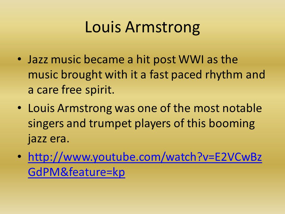 Louis Armstrong Jazz music became a hit post WWI as the music brought with it a fast paced rhythm and a care free spirit. Louis Armstrong was one of t