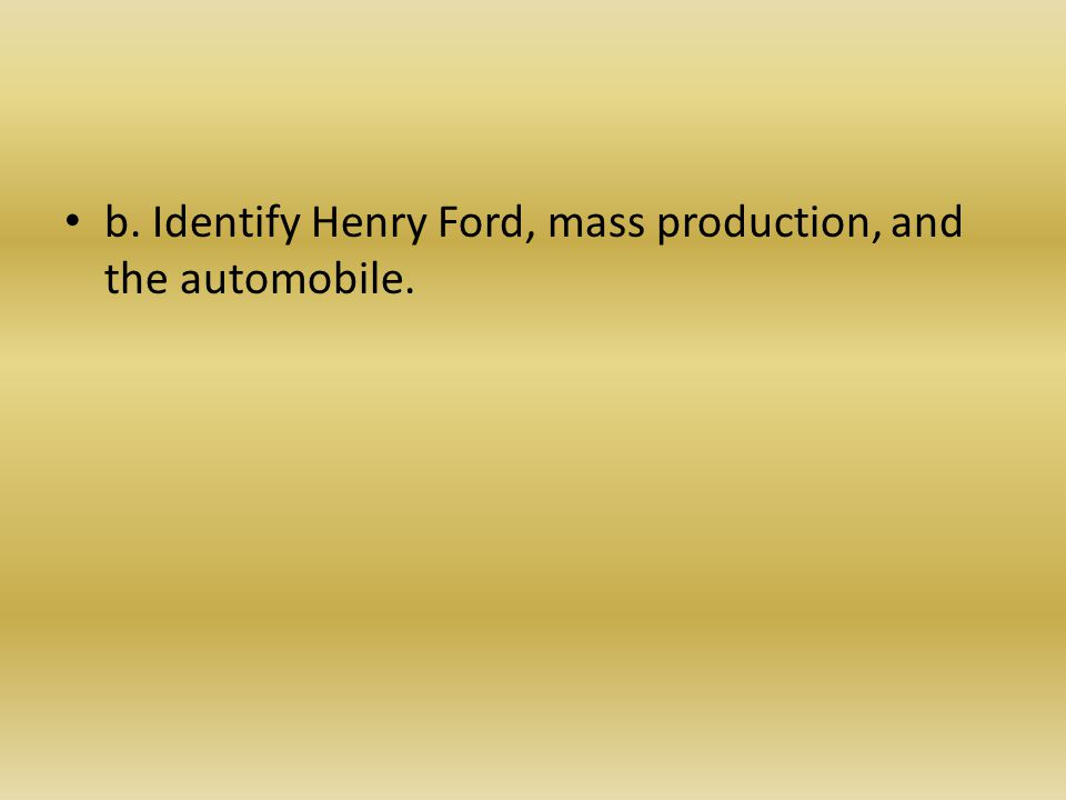 b. Identify Henry Ford, mass production, and the automobile.