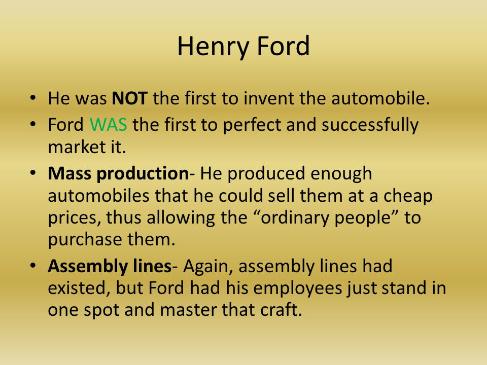 Henry Ford He was NOT the first to invent the automobile. Ford WAS the first to perfect and successfully market it. Mass production- He produced enoug