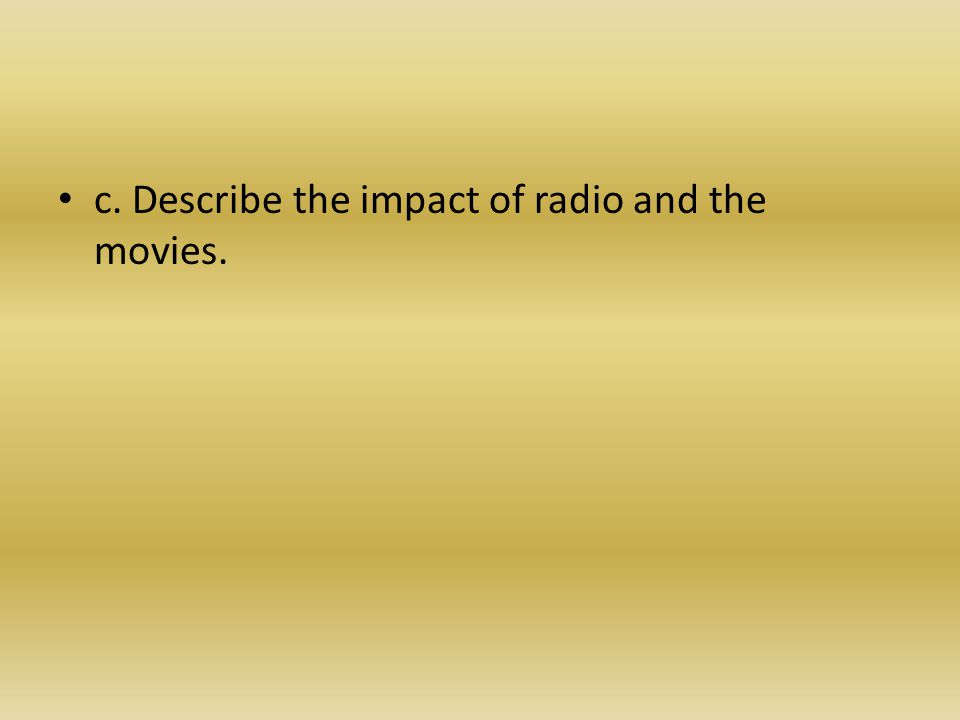 c. Describe the impact of radio and the movies.