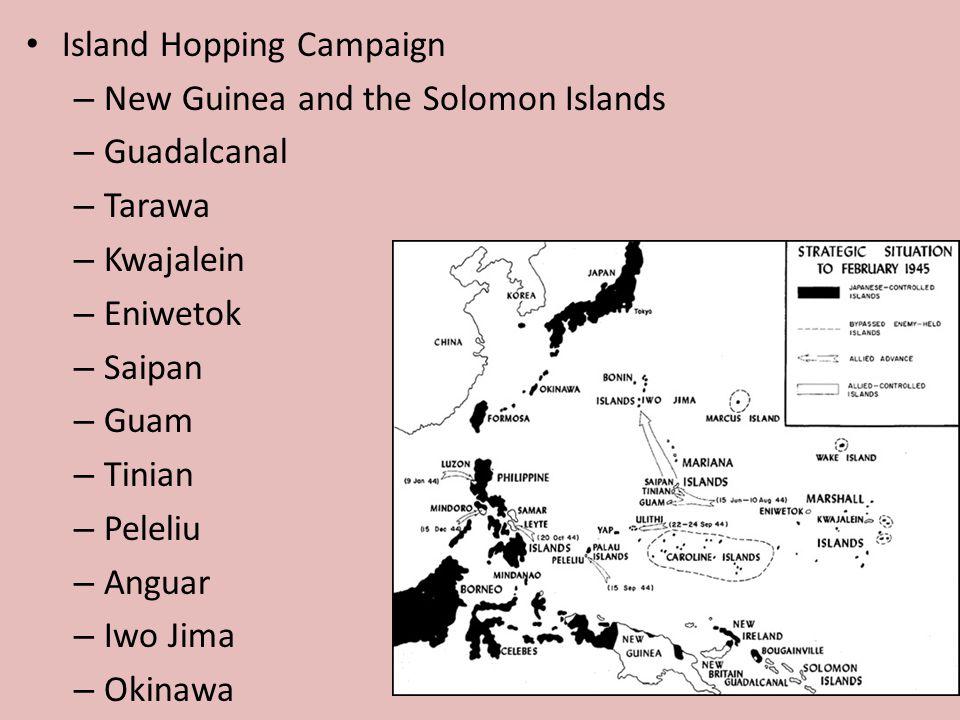 Island Hopping Campaign – New Guinea and the Solomon Islands – Guadalcanal – Tarawa – Kwajalein – Eniwetok – Saipan – Guam – Tinian – Peleliu – Anguar