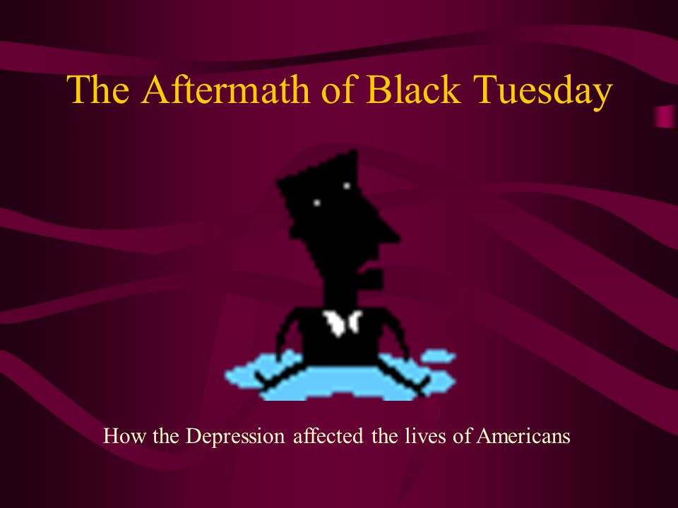The Aftermath of Black Tuesday How the Depression affected the lives of Americans