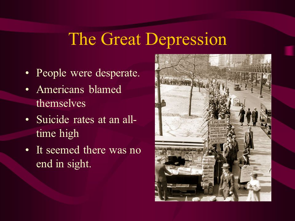 The Great Depression People were desperate. Americans blamed themselves Suicide rates at an all- time high It seemed there was no end in sight.