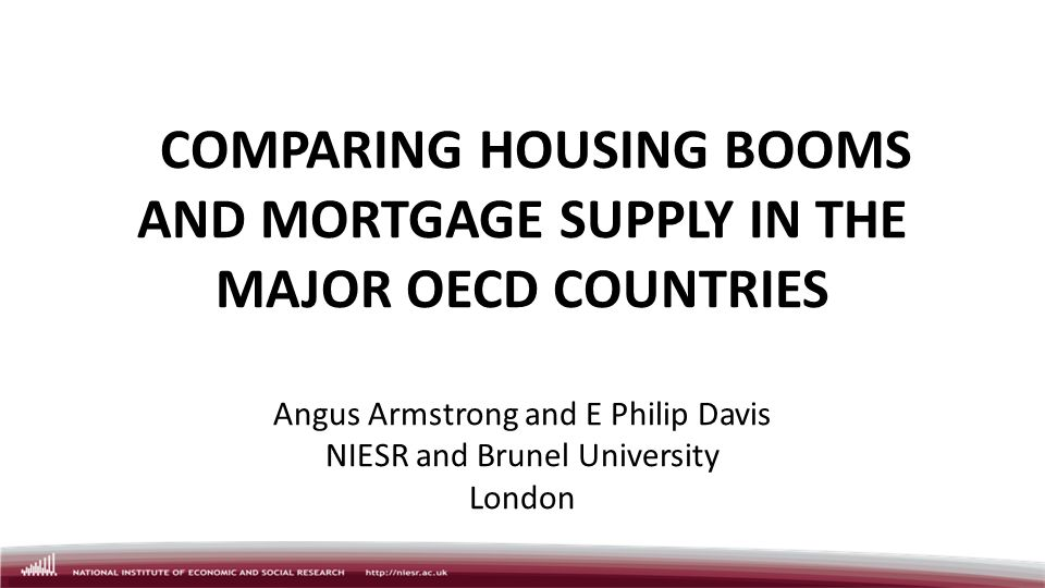 COMPARING HOUSING BOOMS AND MORTGAGE SUPPLY IN THE MAJOR OECD COUNTRIES Angus Armstrong and E Philip Davis NIESR and Brunel University London