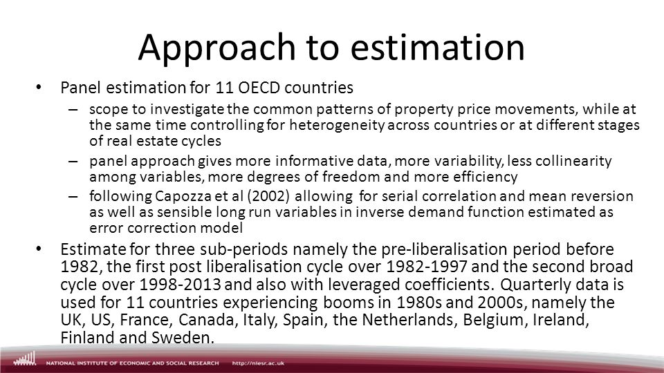 Approach to estimation Panel estimation for 11 OECD countries – scope to investigate the common patterns of property price movements, while at the same time controlling for heterogeneity across countries or at different stages of real estate cycles – panel approach gives more informative data, more variability, less collinearity among variables, more degrees of freedom and more efficiency – following Capozza et al (2002) allowing for serial correlation and mean reversion as well as sensible long run variables in inverse demand function estimated as error correction model Estimate for three sub-periods namely the pre-liberalisation period before 1982, the first post liberalisation cycle over 1982-1997 and the second broad cycle over 1998-2013 and also with leveraged coefficients.