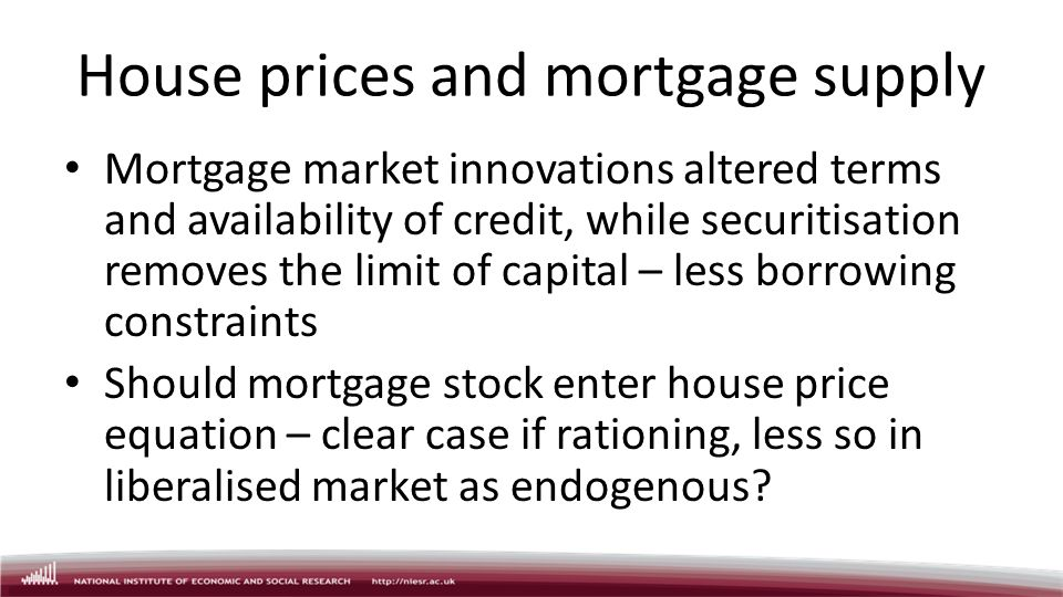 House prices and mortgage supply Mortgage market innovations altered terms and availability of credit, while securitisation removes the limit of capital – less borrowing constraints Should mortgage stock enter house price equation – clear case if rationing, less so in liberalised market as endogenous