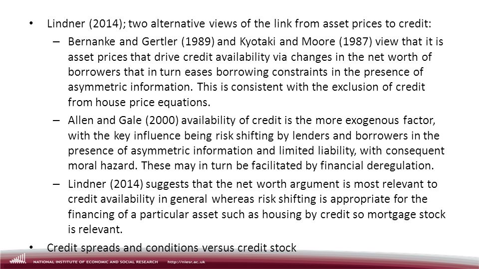 Lindner (2014); two alternative views of the link from asset prices to credit: – Bernanke and Gertler (1989) and Kyotaki and Moore (1987) view that it is asset prices that drive credit availability via changes in the net worth of borrowers that in turn eases borrowing constraints in the presence of asymmetric information.