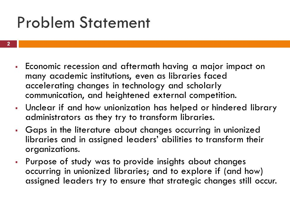 Problem Statement 2  Economic recession and aftermath having a major impact on many academic institutions, even as libraries faced accelerating changes in technology and scholarly communication, and heightened external competition.