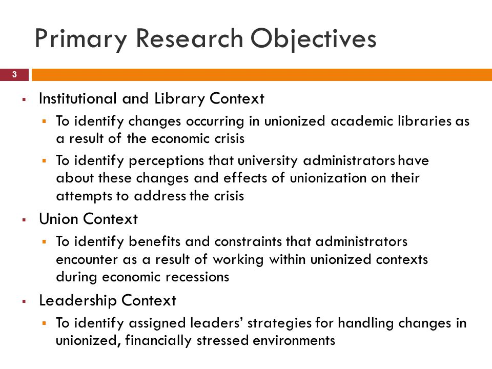 Primary Research Objectives 3  Institutional and Library Context  To identify changes occurring in unionized academic libraries as a result of the economic crisis  To identify perceptions that university administrators have about these changes and effects of unionization on their attempts to address the crisis  Union Context  To identify benefits and constraints that administrators encounter as a result of working within unionized contexts during economic recessions  Leadership Context  To identify assigned leaders' strategies for handling changes in unionized, financially stressed environments