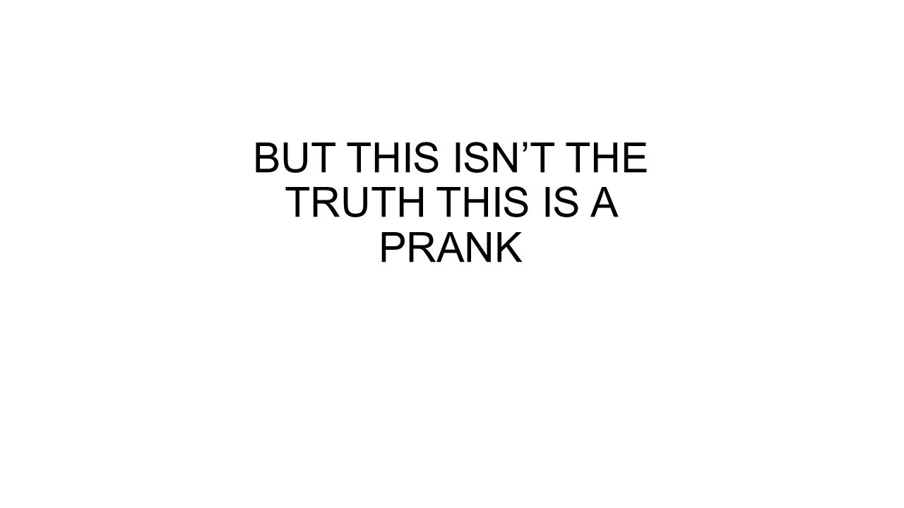 BUT THIS ISN'T THE TRUTH THIS IS A PRANK