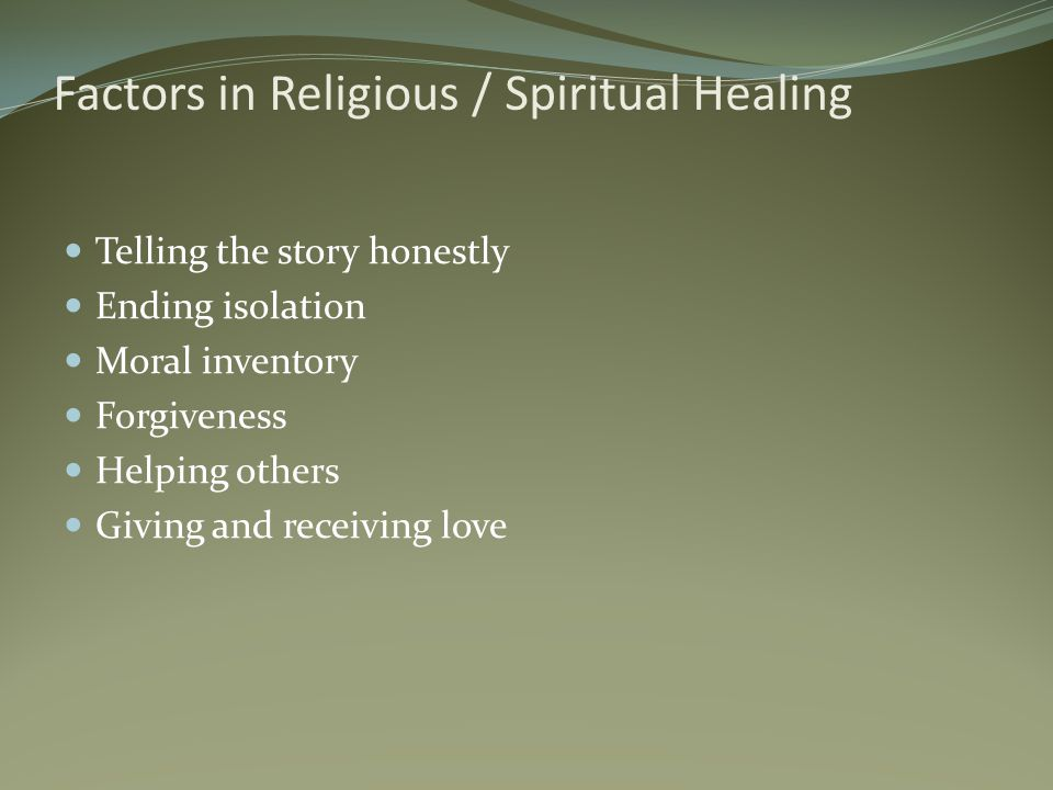 Factors in Religious / Spiritual Healing Telling the story honestly Ending isolation Moral inventory Forgiveness Helping others Giving and receiving love