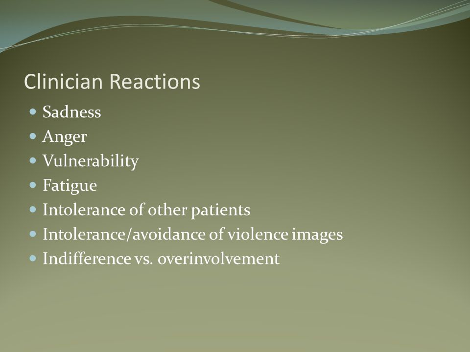 Clinician Reactions Sadness Anger Vulnerability Fatigue Intolerance of other patients Intolerance/avoidance of violence images Indifference vs.