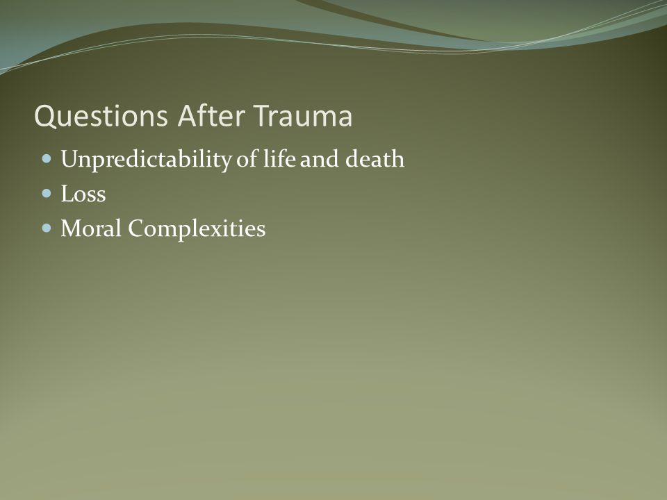 Questions After Trauma Unpredictability of life and death Loss Moral Complexities