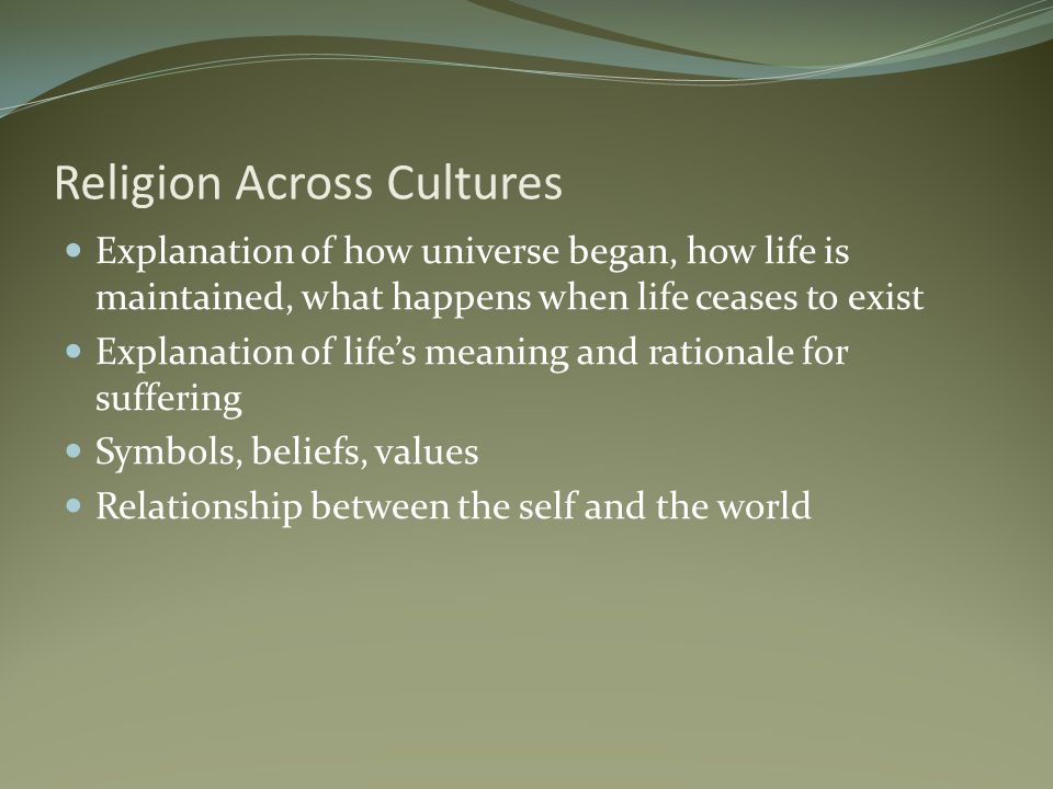 Religion Across Cultures Explanation of how universe began, how life is maintained, what happens when life ceases to exist Explanation of life's meaning and rationale for suffering Symbols, beliefs, values Relationship between the self and the world