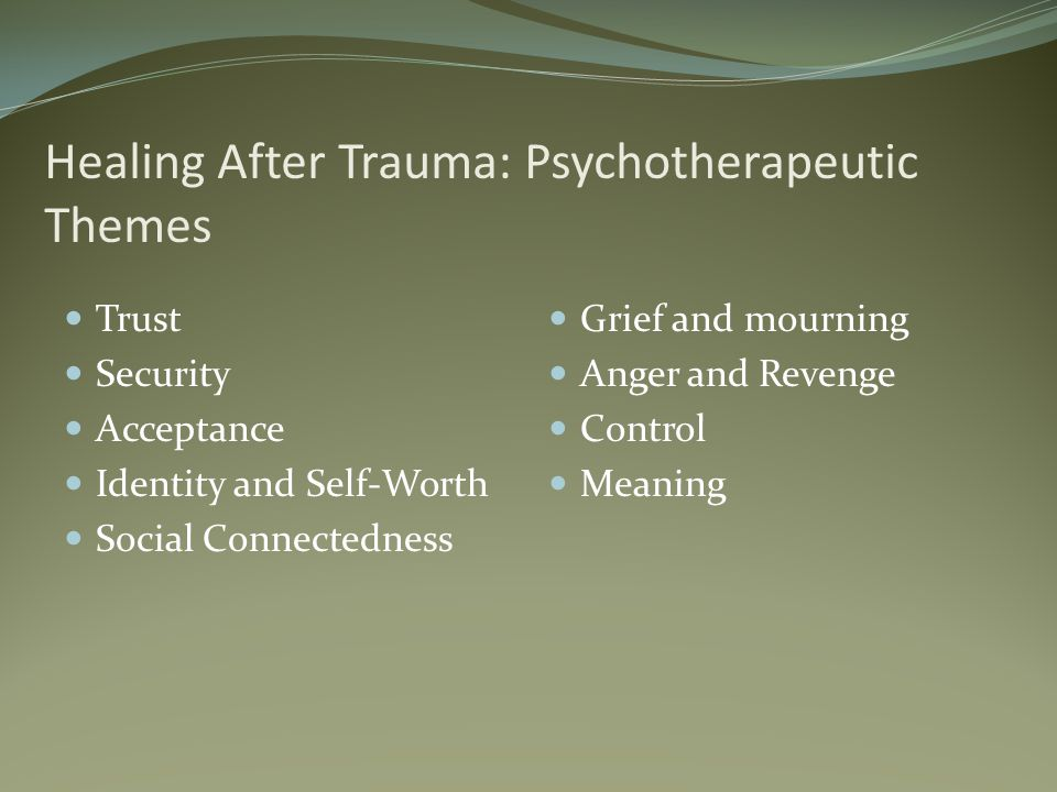 Healing After Trauma: Psychotherapeutic Themes Trust Security Acceptance Identity and Self-Worth Social Connectedness Grief and mourning Anger and Revenge Control Meaning