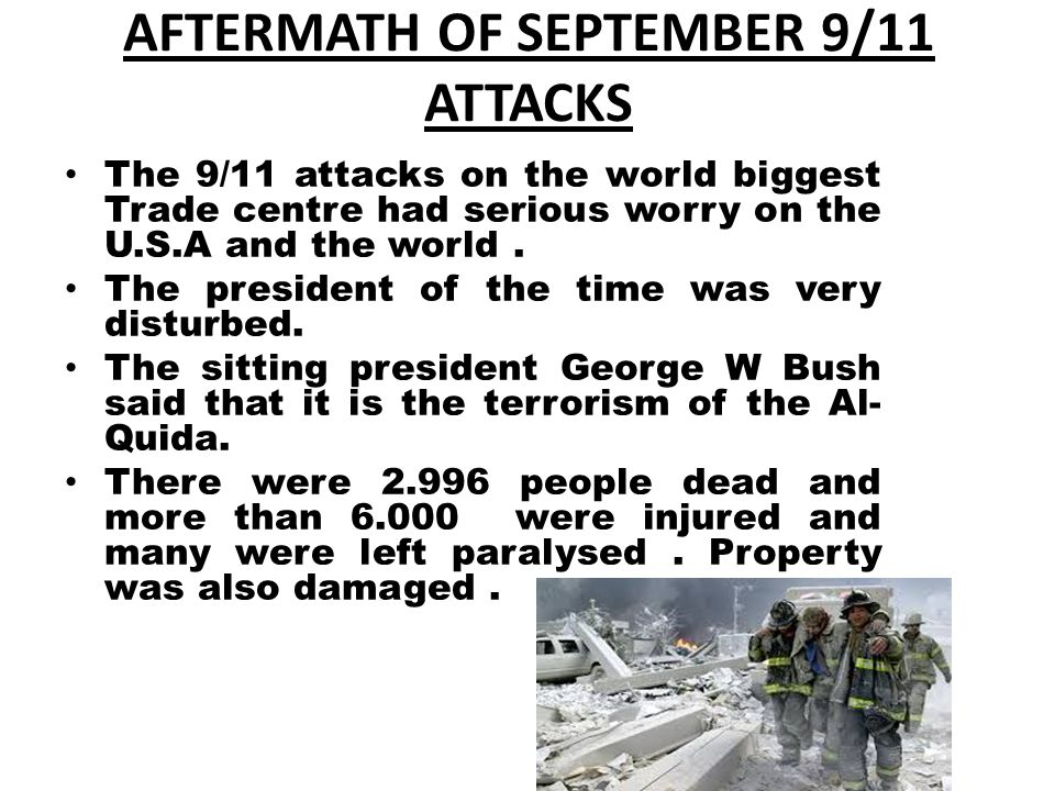 AFTERMATH OF SEPTEMBER 9/11 ATTACKS The 9/11 attacks on the world biggest Trade centre had serious worry on the U.S.A and the world. The president of