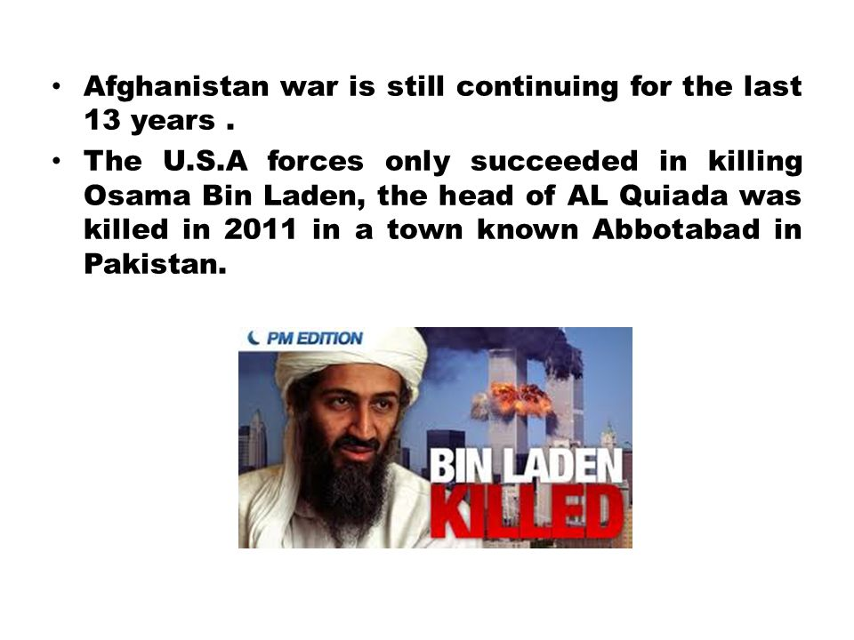 Afghanistan war is still continuing for the last 13 years. The U.S.A forces only succeeded in killing Osama Bin Laden, the head of AL Quiada was kille