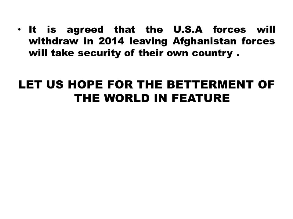 It is agreed that the U.S.A forces will withdraw in 2014 leaving Afghanistan forces will take security of their own country.