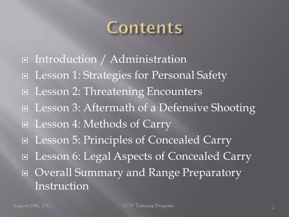 Introduction / Administration  Lesson 1: Strategies for Personal Safety  Lesson 2: Threatening Encounters  Lesson 3: Aftermath of a Defensive Shooting  Lesson 4: Methods of Carry  Lesson 5: Principles of Concealed Carry  Lesson 6: Legal Aspects of Concealed Carry  Overall Summary and Range Preparatory Instruction August 19th, 2012CCW Training Program 2