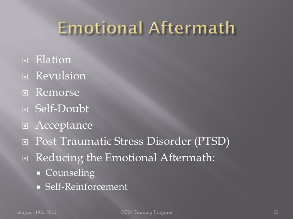  Elation  Revulsion  Remorse  Self-Doubt  Acceptance  Post Traumatic Stress Disorder (PTSD)  Reducing the Emotional Aftermath:  Counseling  Self-Reinforcement August 19th, 2012CCW Training Program22