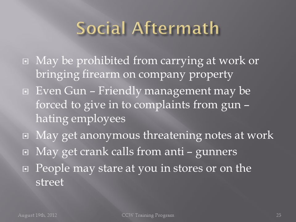  May be prohibited from carrying at work or bringing firearm on company property  Even Gun – Friendly management may be forced to give in to complaints from gun – hating employees  May get anonymous threatening notes at work  May get crank calls from anti – gunners  People may stare at you in stores or on the street August 19th, 2012CCW Training Program25