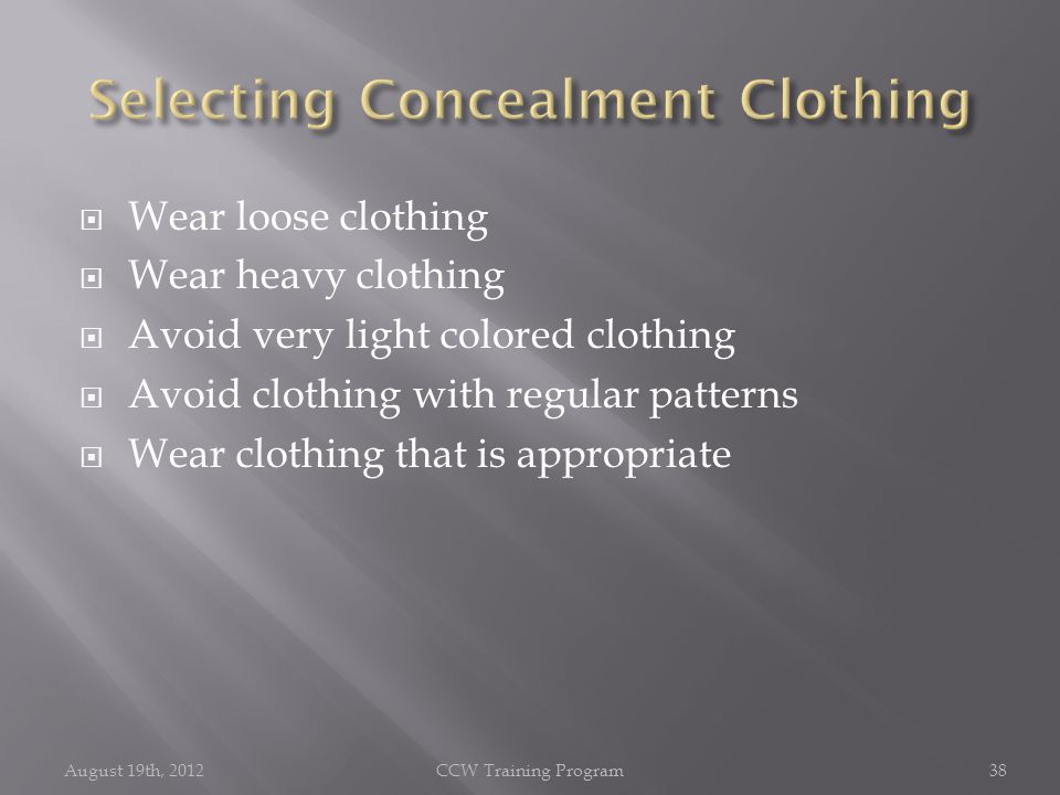  Wear loose clothing  Wear heavy clothing  Avoid very light colored clothing  Avoid clothing with regular patterns  Wear clothing that is appropriate August 19th, 2012CCW Training Program38