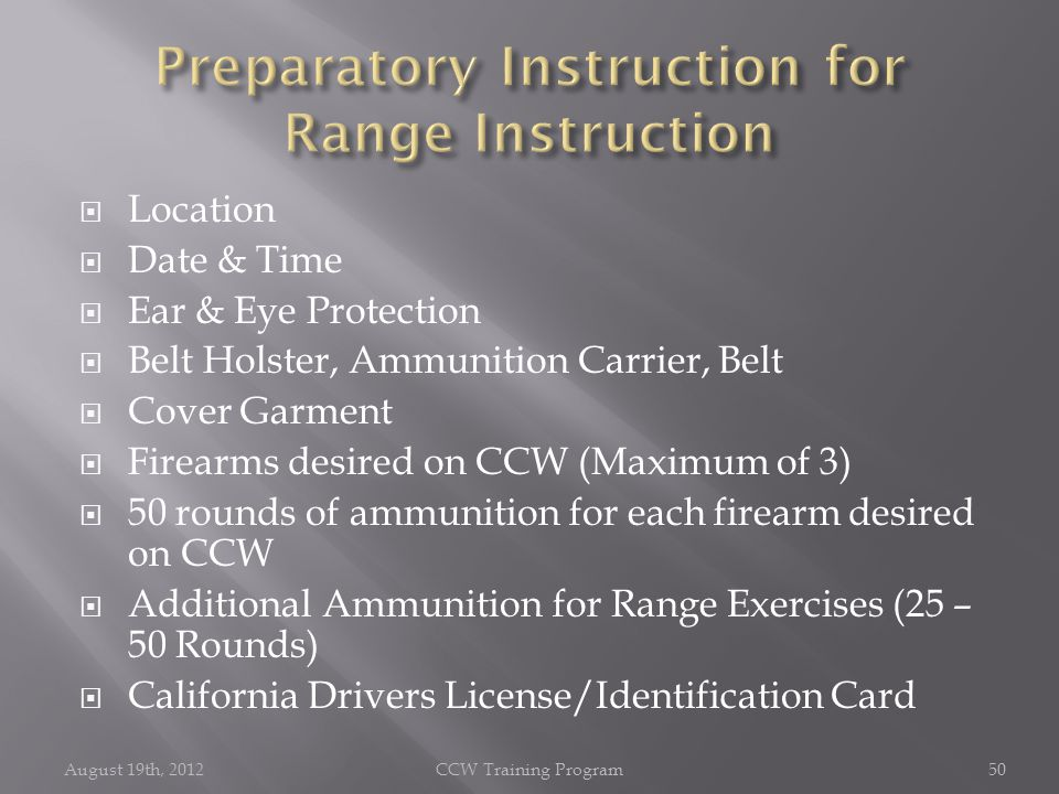  Location  Date & Time  Ear & Eye Protection  Belt Holster, Ammunition Carrier, Belt  Cover Garment  Firearms desired on CCW (Maximum of 3)  50 rounds of ammunition for each firearm desired on CCW  Additional Ammunition for Range Exercises (25 – 50 Rounds)  California Drivers License/Identification Card August 19th, 2012CCW Training Program50