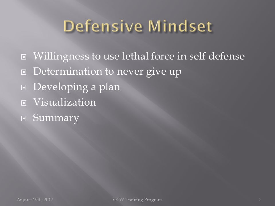  Willingness to use lethal force in self defense  Determination to never give up  Developing a plan  Visualization  Summary August 19th, 2012CCW Training Program7