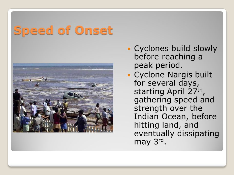 Speed of Onset Cyclones build slowly before reaching a peak period.