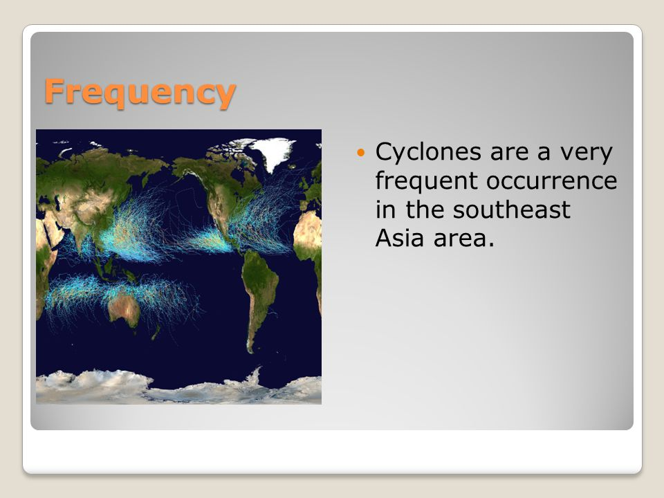 Frequency Cyclones are a very frequent occurrence in the southeast Asia area.