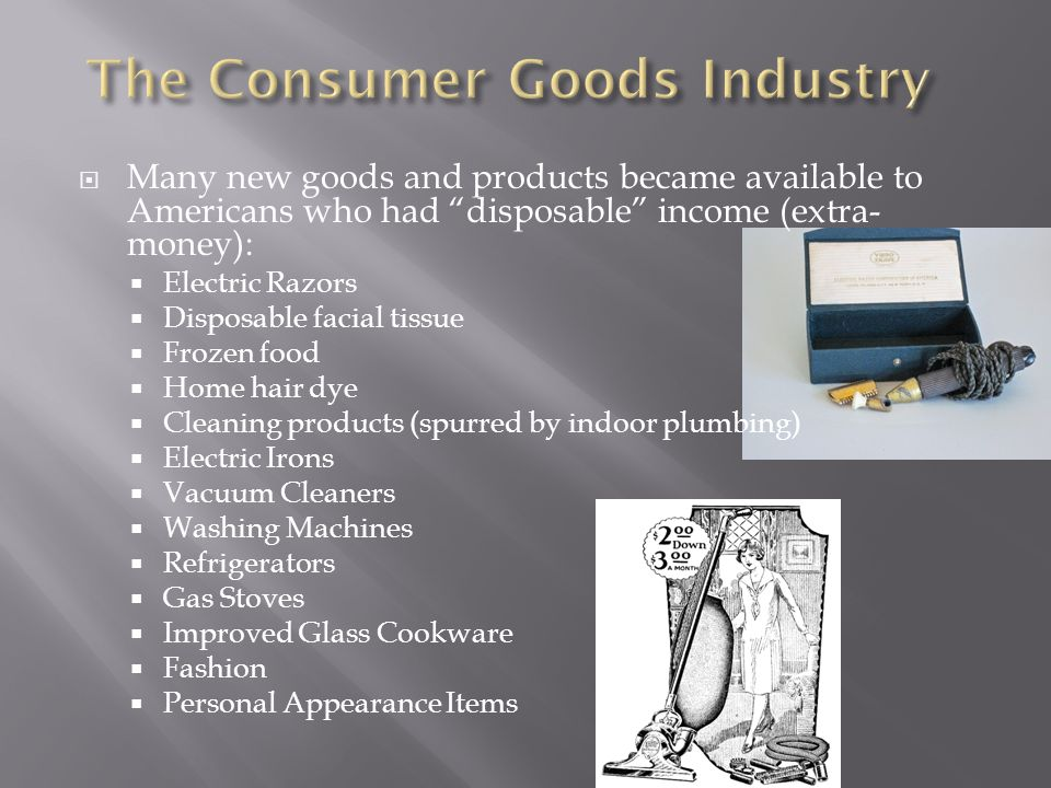  Many new goods and products became available to Americans who had disposable income (extra- money):  Electric Razors  Disposable facial tissue  Frozen food  Home hair dye  Cleaning products (spurred by indoor plumbing)  Electric Irons  Vacuum Cleaners  Washing Machines  Refrigerators  Gas Stoves  Improved Glass Cookware  Fashion  Personal Appearance Items