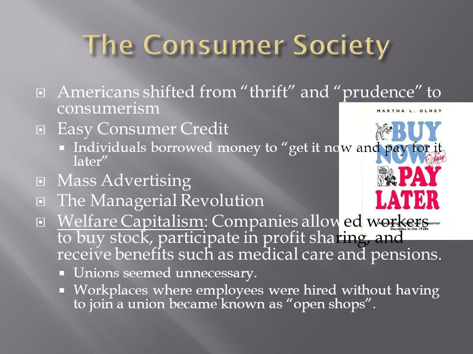  Americans shifted from thrift and prudence to consumerism  Easy Consumer Credit  Individuals borrowed money to get it now and pay for it later  Mass Advertising  The Managerial Revolution  Welfare Capitalism: Companies allowed workers to buy stock, participate in profit sharing, and receive benefits such as medical care and pensions.