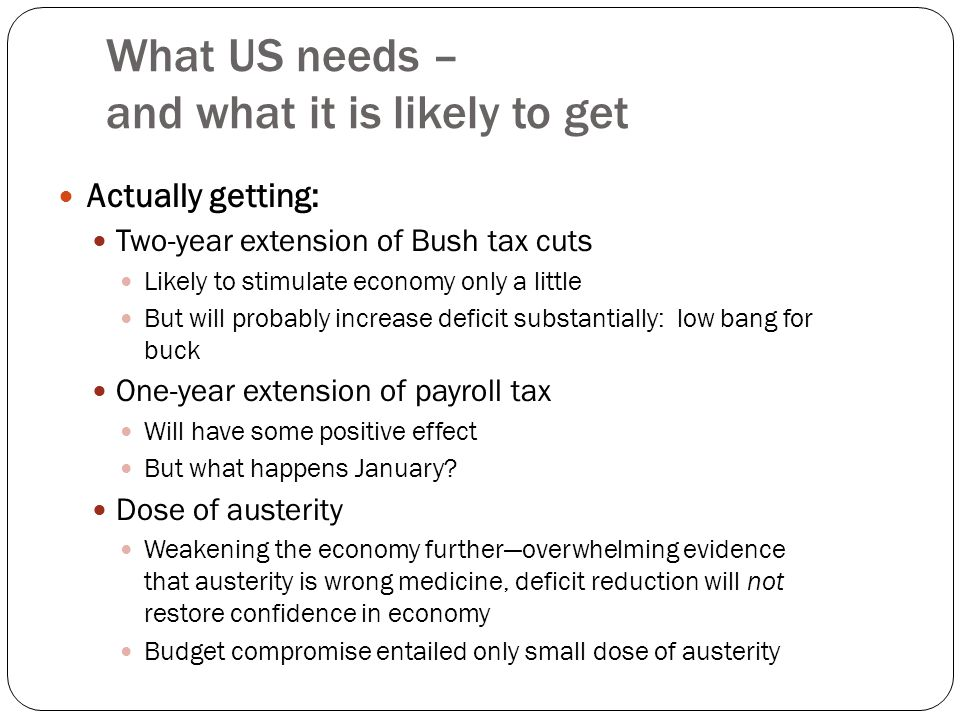 What US needs – and what it is likely to get Actually getting: Two-year extension of Bush tax cuts Likely to stimulate economy only a little But will probably increase deficit substantially: low bang for buck One-year extension of payroll tax Will have some positive effect But what happens January.