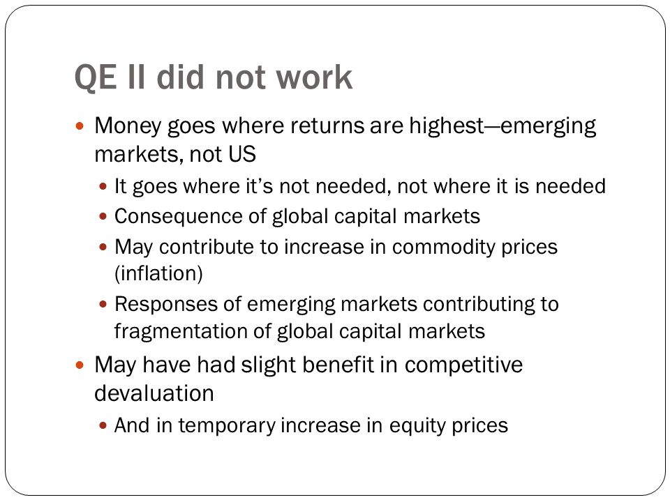 QE II did not work Money goes where returns are highest—emerging markets, not US It goes where it's not needed, not where it is needed Consequence of global capital markets May contribute to increase in commodity prices (inflation) Responses of emerging markets contributing to fragmentation of global capital markets May have had slight benefit in competitive devaluation And in temporary increase in equity prices