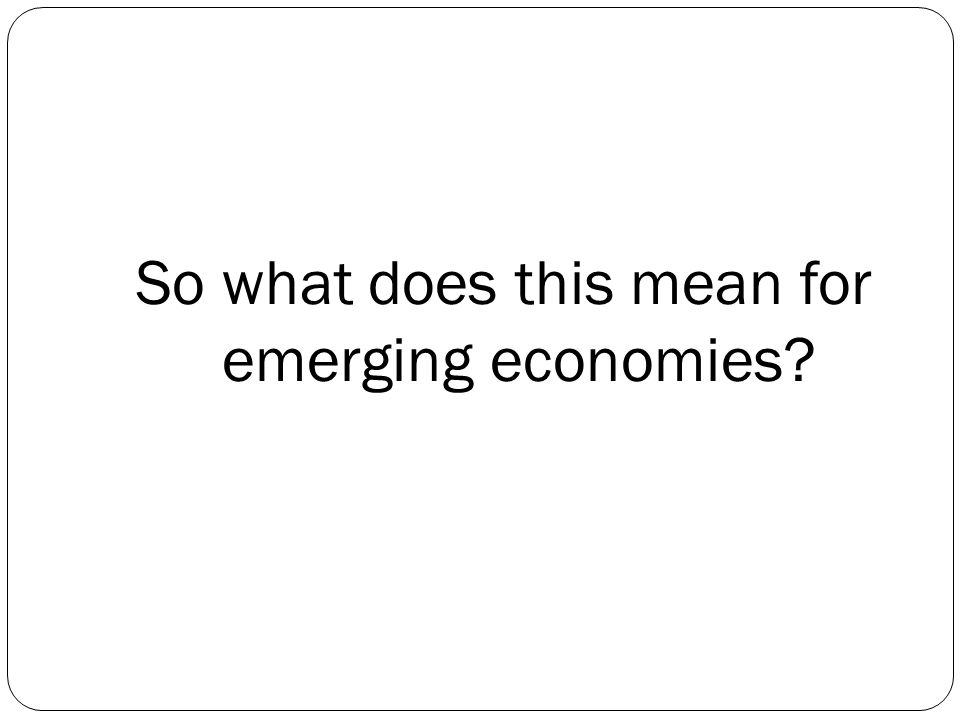 So what does this mean for emerging economies?