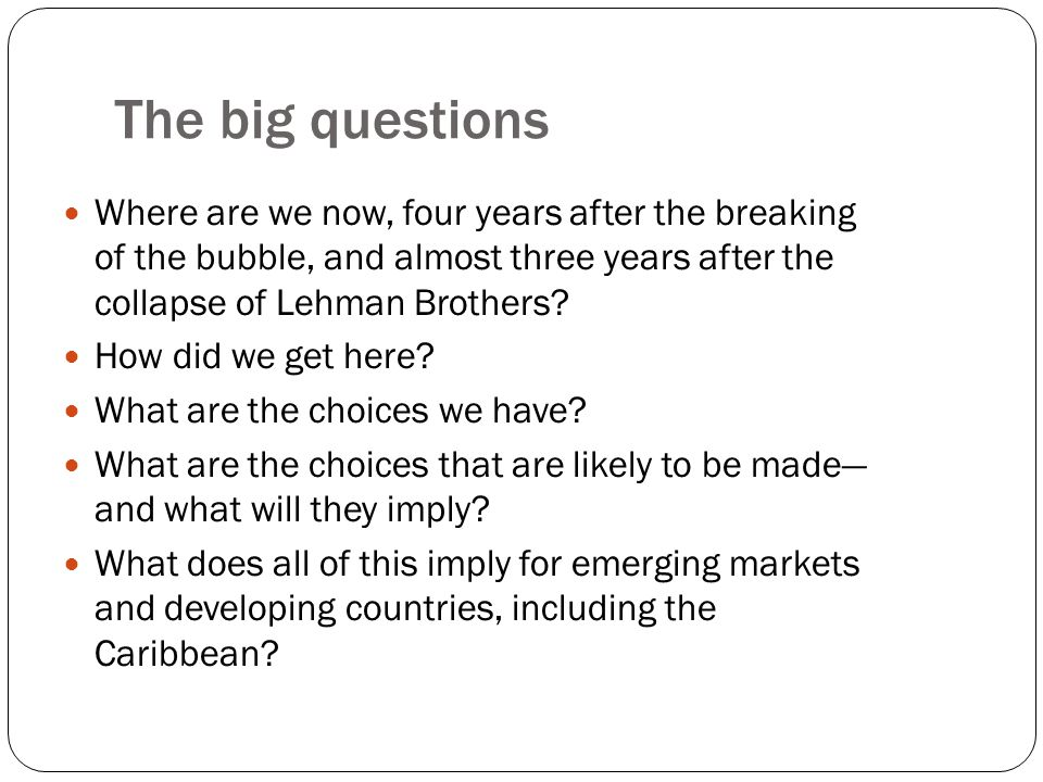 The big questions Where are we now, four years after the breaking of the bubble, and almost three years after the collapse of Lehman Brothers.