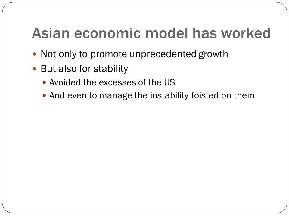 Asian economic model has worked Not only to promote unprecedented growth But also for stability Avoided the excesses of the US And even to manage the instability foisted on them