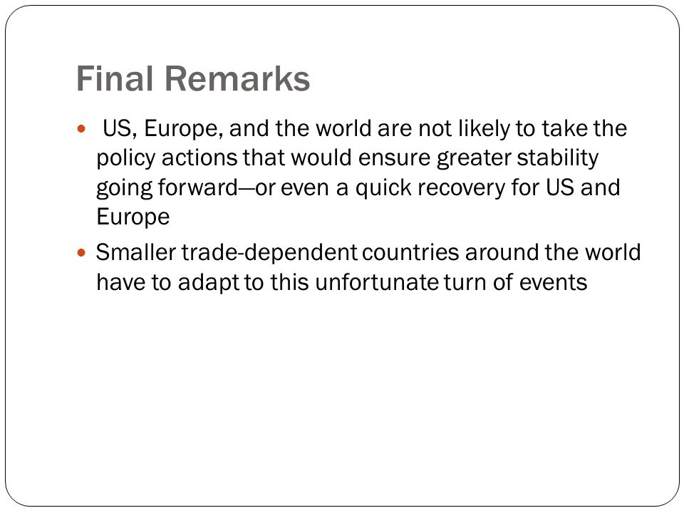 Final Remarks US, Europe, and the world are not likely to take the policy actions that would ensure greater stability going forward—or even a quick recovery for US and Europe Smaller trade-dependent countries around the world have to adapt to this unfortunate turn of events