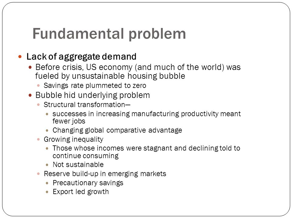 Fundamental problem Lack of aggregate demand Before crisis, US economy (and much of the world) was fueled by unsustainable housing bubble Savings rate plummeted to zero Bubble hid underlying problem Structural transformation— successes in increasing manufacturing productivity meant fewer jobs Changing global comparative advantage Growing inequality Those whose incomes were stagnant and declining told to continue consuming Not sustainable Reserve build-up in emerging markets Precautionary savings Export led growth