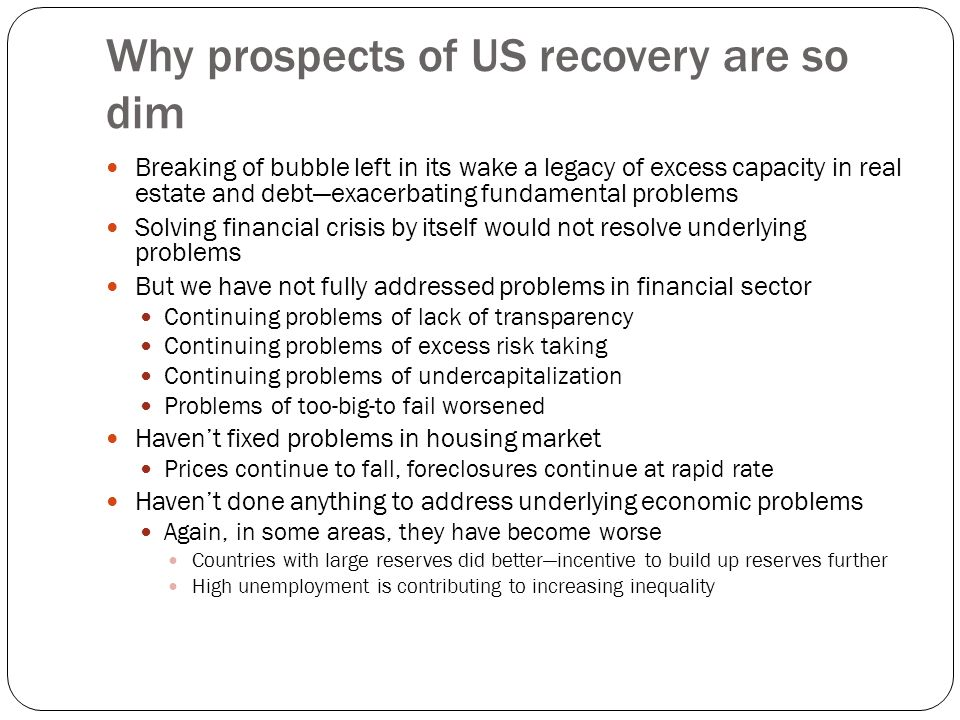 Why prospects of US recovery are so dim Breaking of bubble left in its wake a legacy of excess capacity in real estate and debt—exacerbating fundamental problems Solving financial crisis by itself would not resolve underlying problems But we have not fully addressed problems in financial sector Continuing problems of lack of transparency Continuing problems of excess risk taking Continuing problems of undercapitalization Problems of too-big-to fail worsened Haven't fixed problems in housing market Prices continue to fall, foreclosures continue at rapid rate Haven't done anything to address underlying economic problems Again, in some areas, they have become worse Countries with large reserves did better—incentive to build up reserves further High unemployment is contributing to increasing inequality